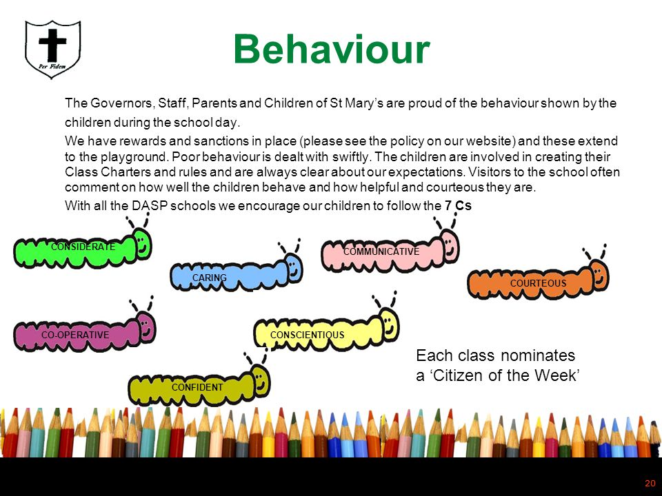 20 Behaviour The Governors, Staff, Parents and Children of St Marys are proud of the behaviour shown by the children during the school day. We have re