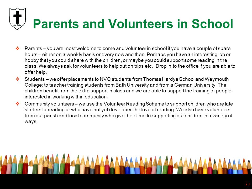 23 Parents and Volunteers in School Parents – you are most welcome to come and volunteer in school if you have a couple of spare hours – either on a w