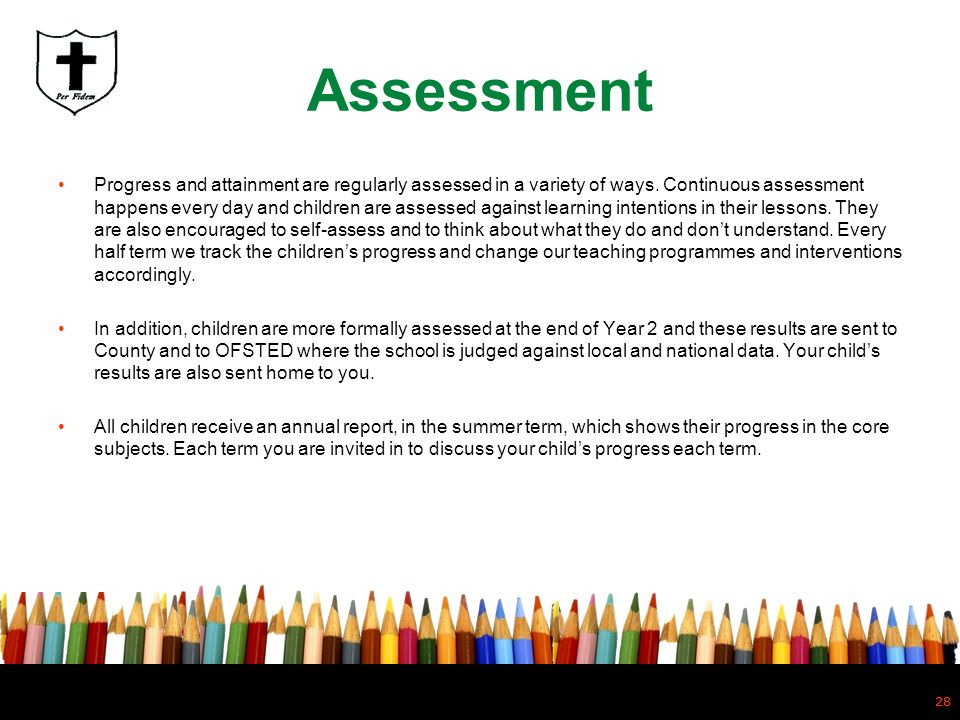 28 Assessment Progress and attainment are regularly assessed in a variety of ways. Continuous assessment happens every day and children are assessed a