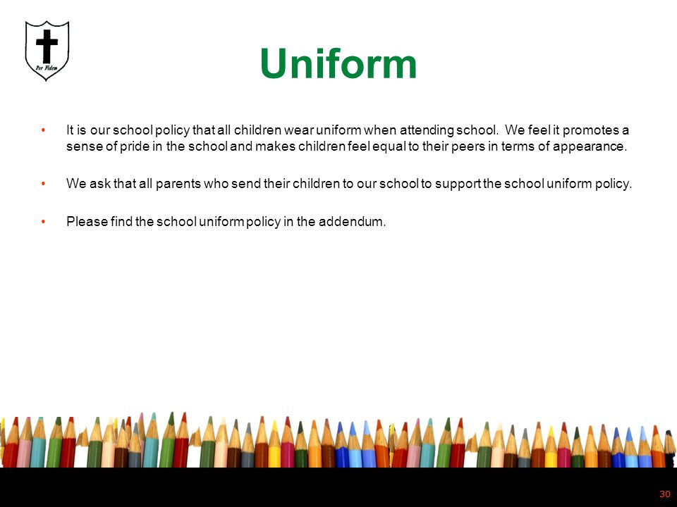 30 Uniform It is our school policy that all children wear uniform when attending school. We feel it promotes a sense of pride in the school and makes