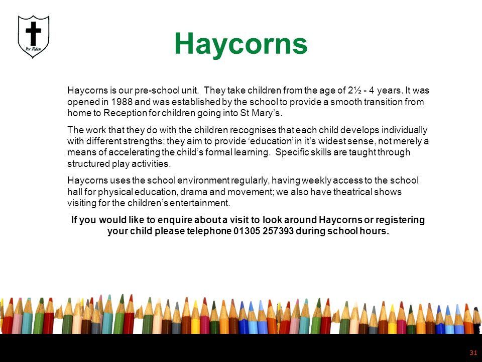 31 Haycorns 31 Haycorns is our pre-school unit. They take children from the age of 2½ - 4 years. It was opened in 1988 and was established by the scho