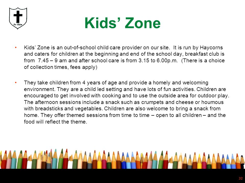 32 Kids Zone Kids Zone is an out-of-school child care provider on our site. It is run by Haycorns and caters for children at the beginning and end of