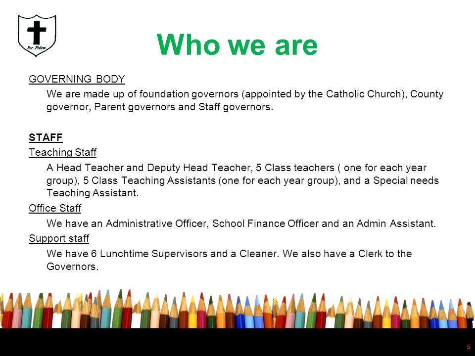 5 Who we are GOVERNING BODY We are made up of foundation governors (appointed by the Catholic Church), County governor, Parent governors and Staff gov