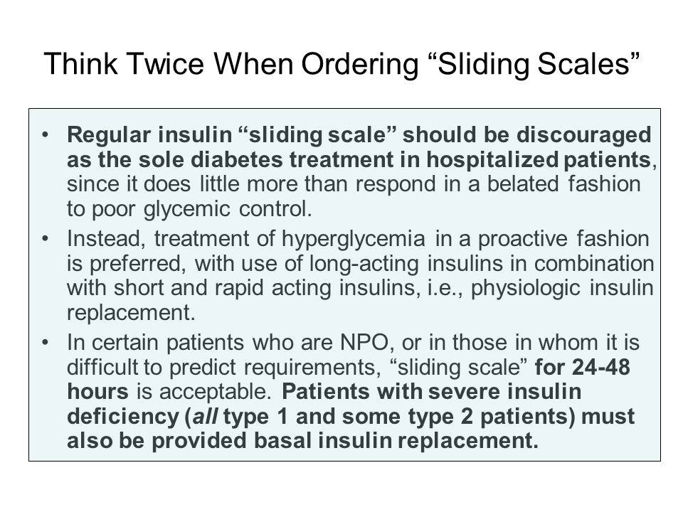 Think Twice When Ordering Sliding Scales Regular insulin sliding scale should be discouraged as the sole diabetes treatment in hospitalized patients,