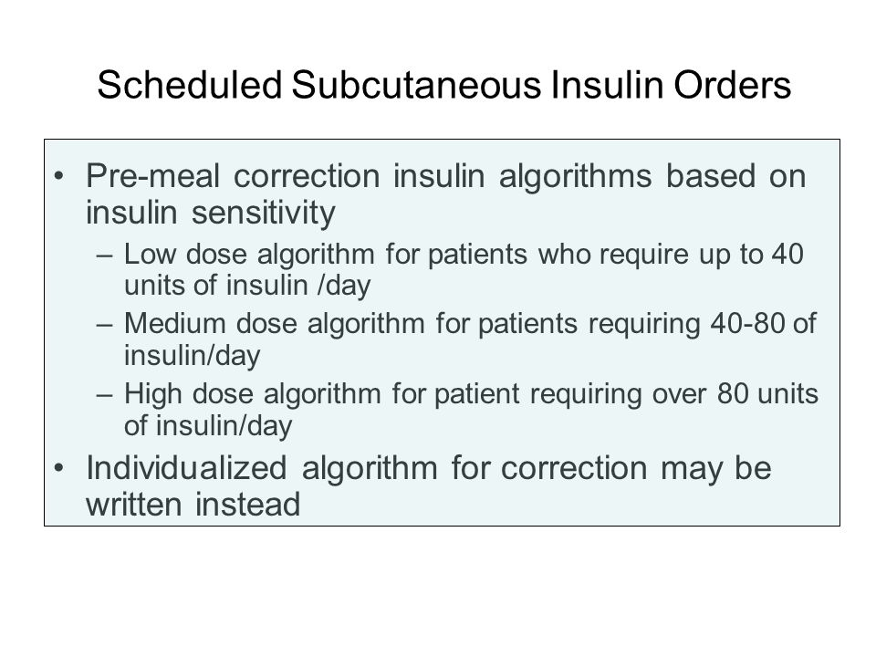 Scheduled Subcutaneous Insulin Orders Pre-meal correction insulin algorithms based on insulin sensitivity –Low dose algorithm for patients who require