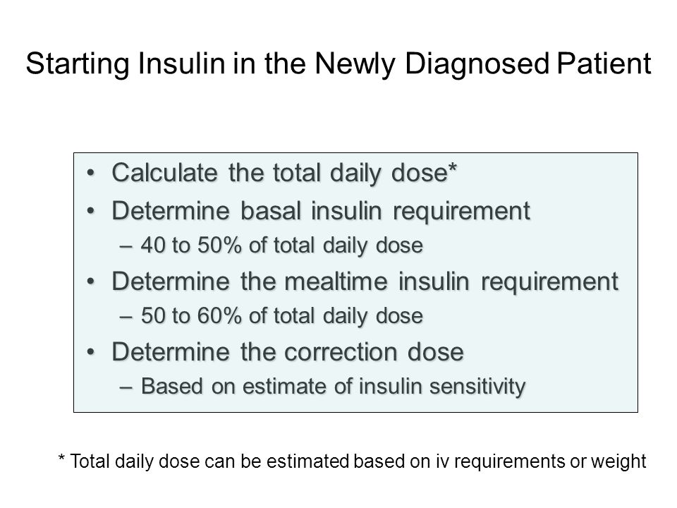 Starting Insulin in the Newly Diagnosed Patient Calculate the total daily dose*Calculate the total daily dose* Determine basal insulin requirementDete