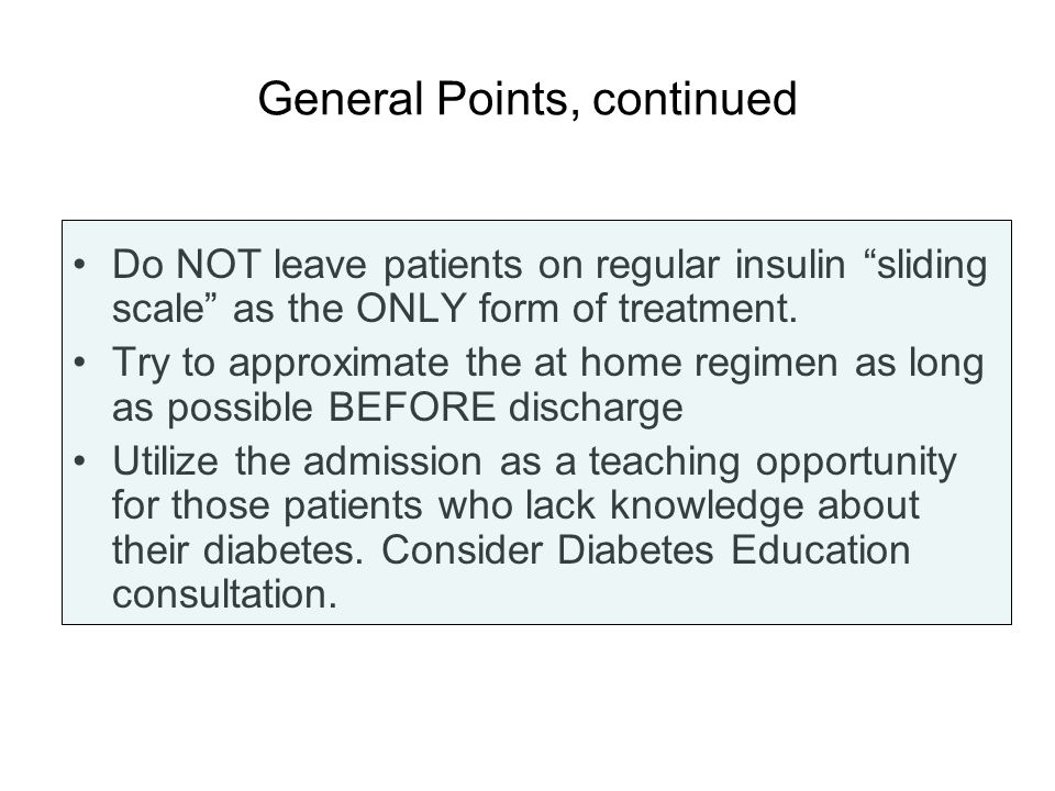 General Points, continued Do NOT leave patients on regular insulin sliding scale as the ONLY form of treatment. Try to approximate the at home regimen