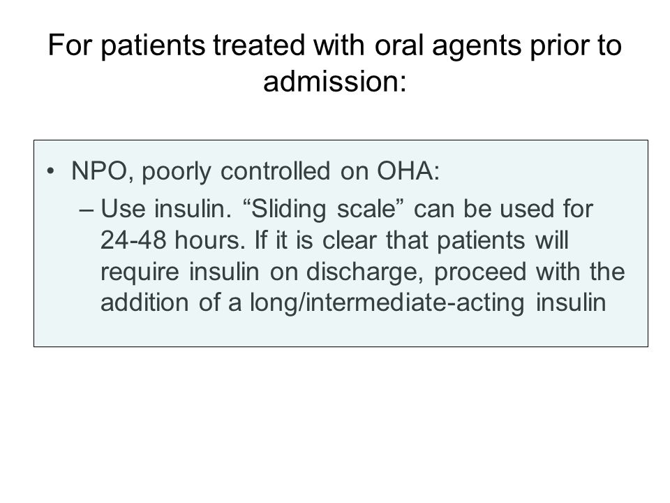 For patients treated with oral agents prior to admission: NPO, poorly controlled on OHA: –Use insulin. Sliding scale can be used for 24-48 hours. If i