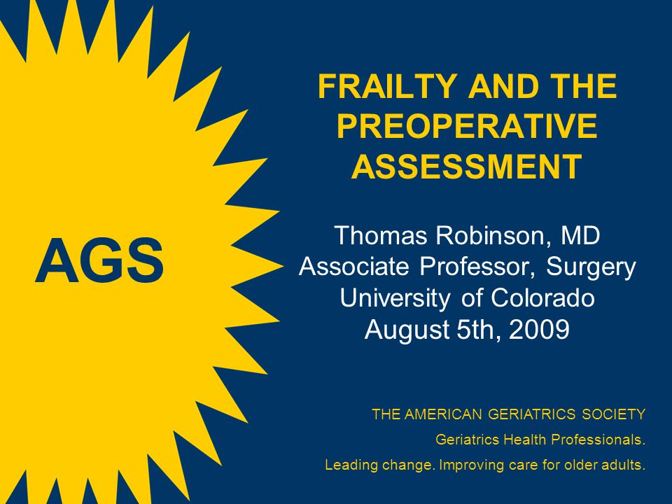 FRAILTY AND THE PREOPERATIVE ASSESSMENT Thomas Robinson, MD Associate Professor, Surgery University of Colorado August 5th, 2009 THE AMERICAN GERIATRICS SOCIETY Geriatrics Health Professionals.