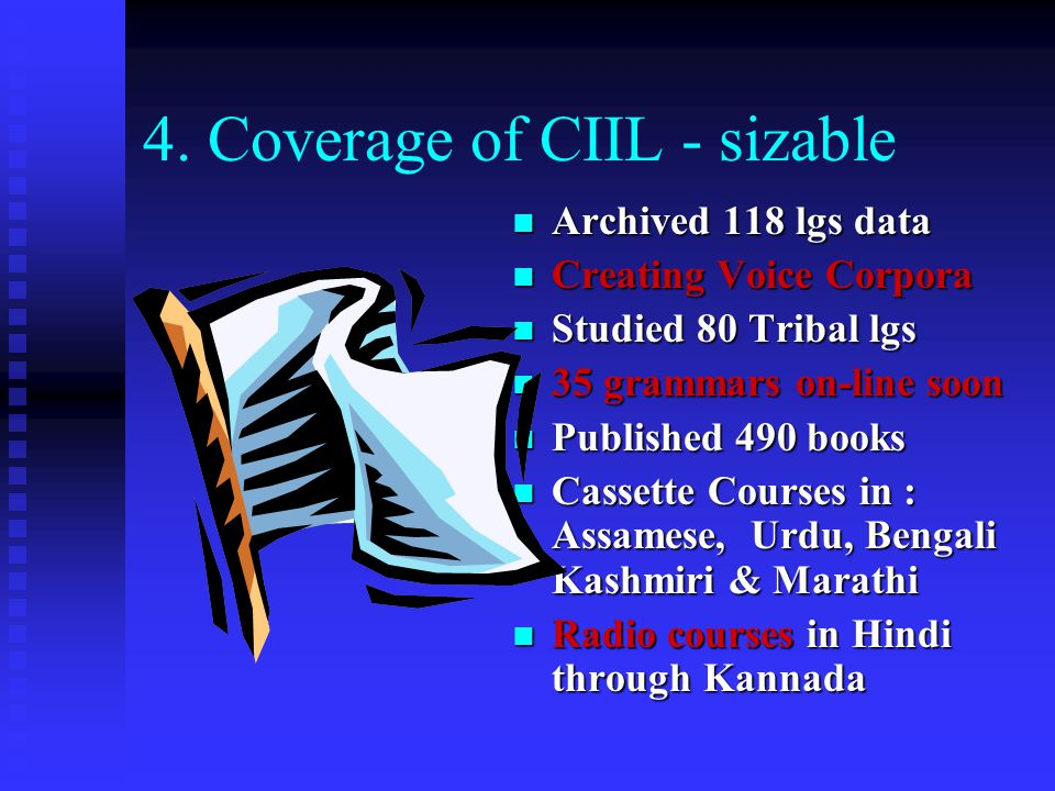 4. Coverage of CIIL - sizable Archived 118 lgs data Creating Voice Corpora Studied 80 Tribal lgs 35 grammars on-line soon Published 490 books Cassette