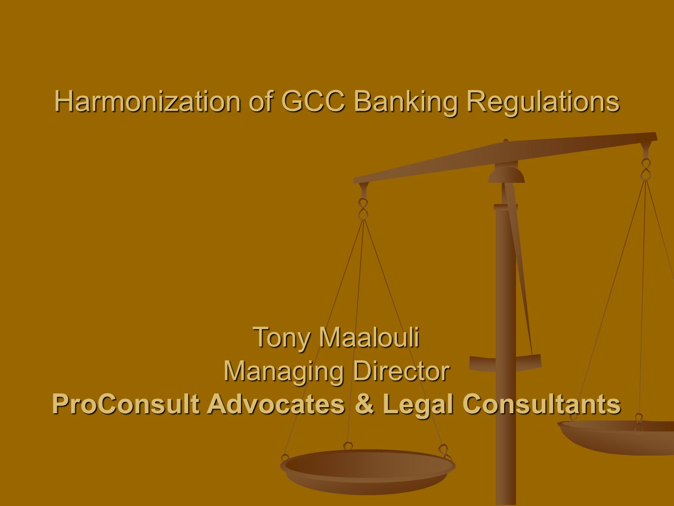 Harmonization of GCC Banking Regulations Tony Maalouli Managing Director ProConsult Advocates & Legal Consultants