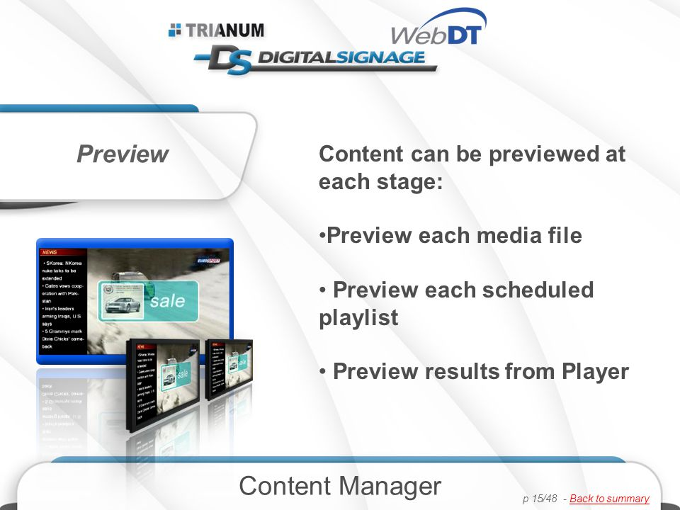 Preview Content can be previewed at each stage: Preview each media file Preview each scheduled playlist Preview results from Player Content Manager p 15/48 - Back to summaryBack to summary