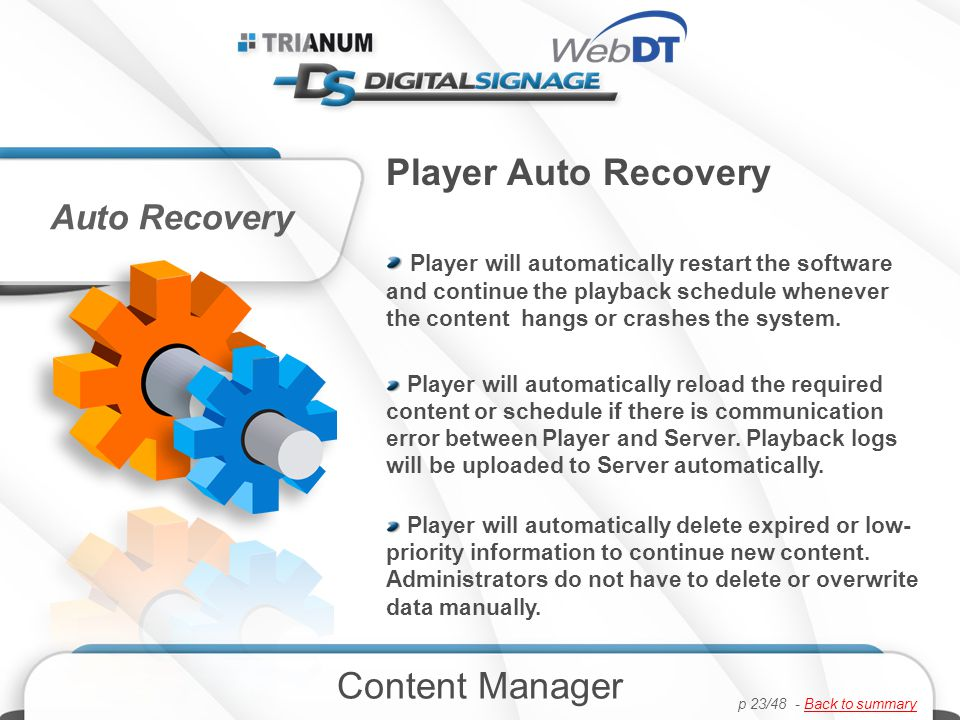 Player Auto Recovery Player will automatically restart the software and continue the playback schedule whenever the content hangs or crashes the system.