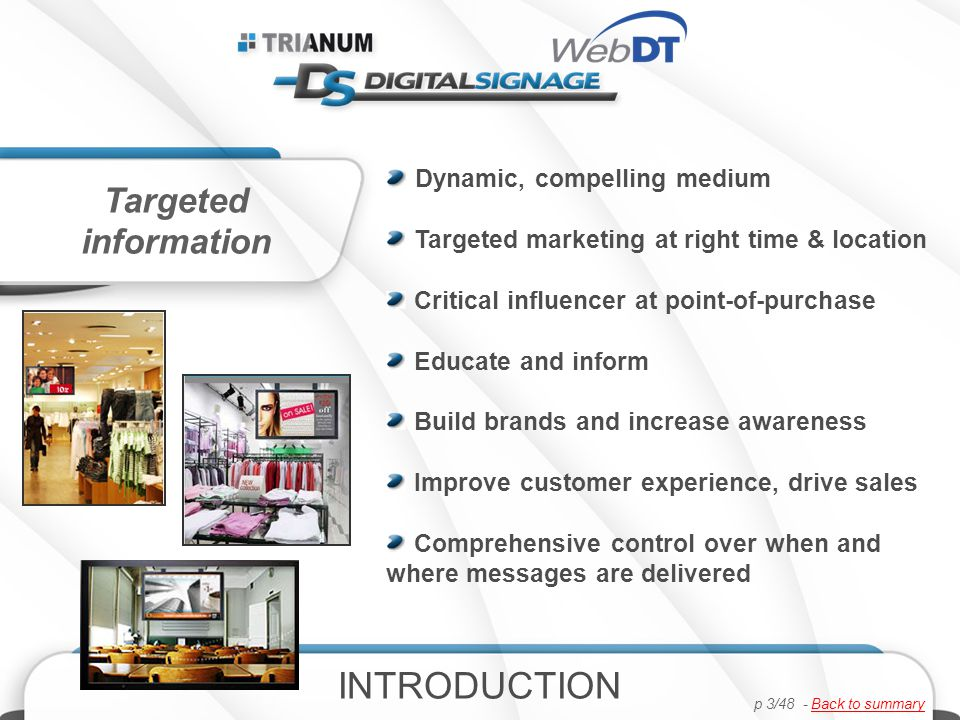Dynamic, compelling medium Targeted marketing at right time & location Critical influencer at point-of-purchase Educate and inform Build brands and increase awareness Improve customer experience, drive sales Comprehensive control over when and where messages are delivered Targeted information INTRODUCTION p 3/48 - Back to summaryBack to summary