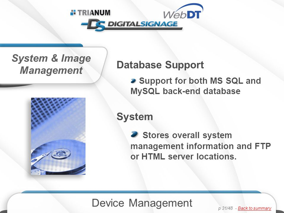 Database Support Support for both MS SQL and MySQL back-end database System Stores overall system management information and FTP or HTML server locations.