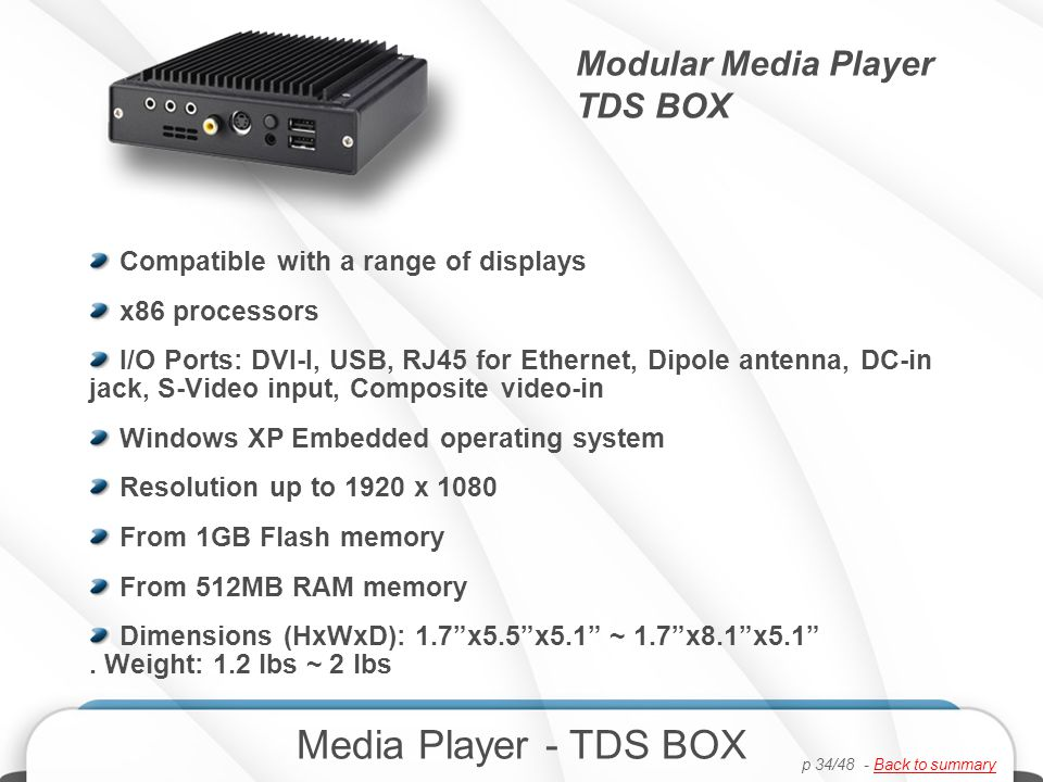 Modular Media Player TDS BOX Media Player - TDS BOX Compatible with a range of displays x86 processors I/O Ports: DVI-I, USB, RJ45 for Ethernet, Dipole antenna, DC-in jack, S-Video input, Composite video-in Windows XP Embedded operating system Resolution up to 1920 x 1080 From 1GB Flash memory From 512MB RAM memory Dimensions (HxWxD): 1.7x5.5x5.1 ~ 1.7x8.1x5.1.