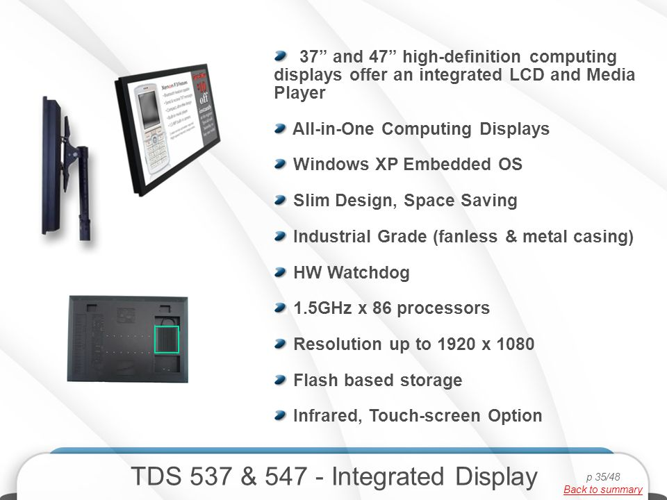 TDS 537 & 547 - Integrated Display 37 and 47 high-definition computing displays offer an integrated LCD and Media Player All-in-One Computing Displays Windows XP Embedded OS Slim Design, Space Saving Industrial Grade (fanless & metal casing) HW Watchdog 1.5GHz x 86 processors Resolution up to 1920 x 1080 Flash based storage Infrared, Touch-screen Option p 35/48 Back to summary