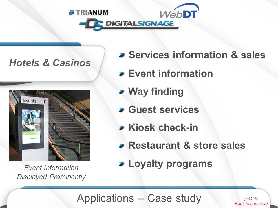 Services information & sales Event information Way finding Guest services Kiosk check-in Restaurant & store sales Loyalty programs Hotels & Casinos Applications – Case study Event Information Displayed Prominently p 41/48 Back to summary