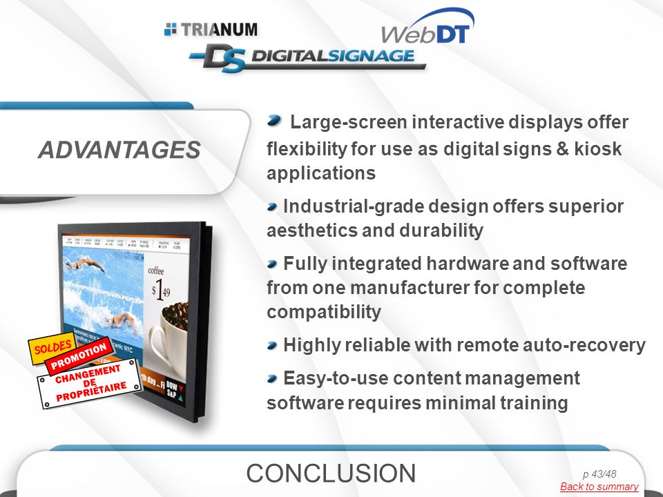 Large-screen interactive displays offer flexibility for use as digital signs & kiosk applications Industrial-grade design offers superior aesthetics and durability Fully integrated hardware and software from one manufacturer for complete compatibility Highly reliable with remote auto-recovery Easy-to-use content management software requires minimal training ADVANTAGES CONCLUSION p 43/48 Back to summary