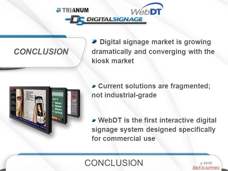 Digital signage market is growing dramatically and converging with the kiosk market Current solutions are fragmented; not industrial-grade WebDT is the first interactive digital signage system designed specifically for commercial use CONCLUSION p 44/48 Back to summary