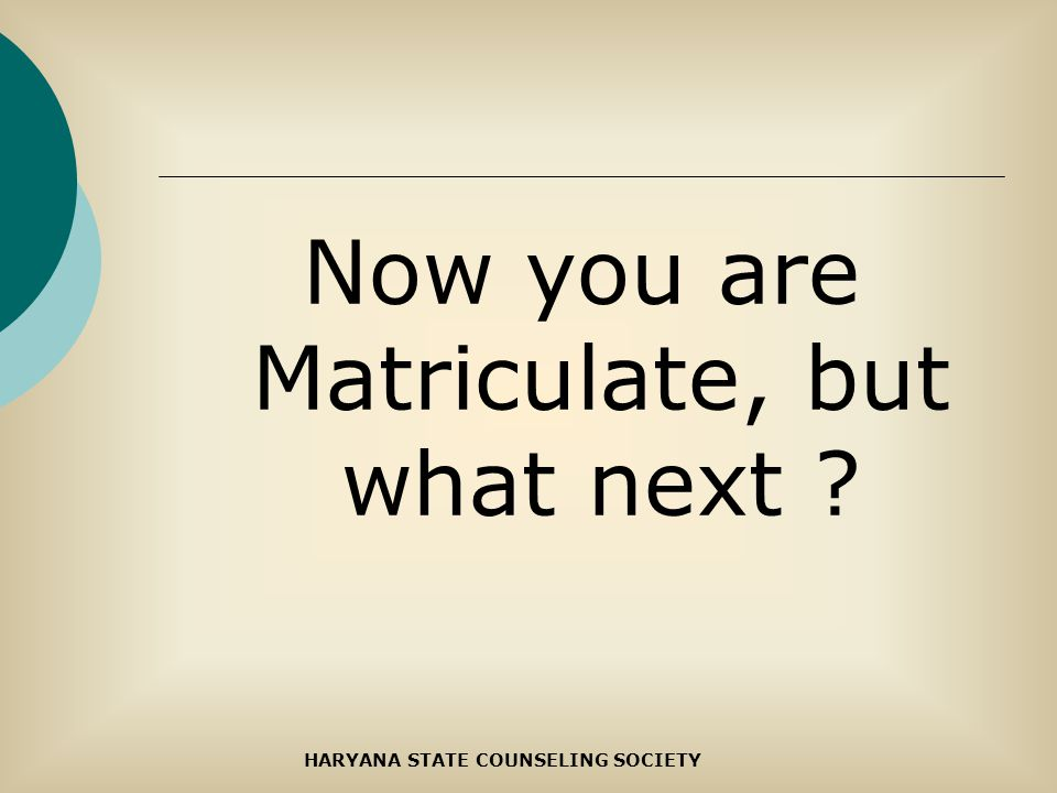 Now you are Matriculate, but what next ? HARYANA STATE COUNSELING SOCIETY
