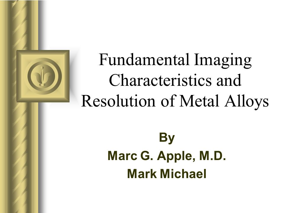 Fundamental Imaging Characteristics and Resolution of Metal Alloys By Marc G.