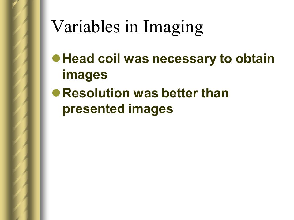 Variables in Imaging Head coil was necessary to obtain images Resolution was better than presented images