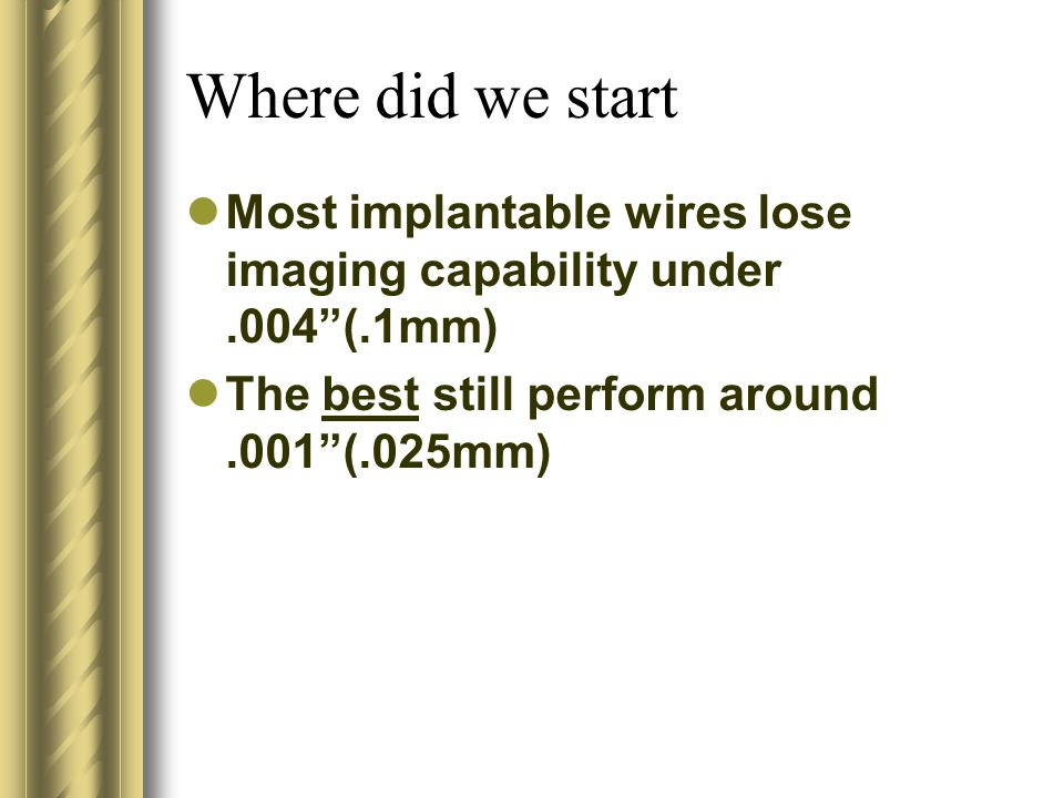 Where did we start Most implantable wires lose imaging capability under.004(.1mm) The best still perform around.001(.025mm)