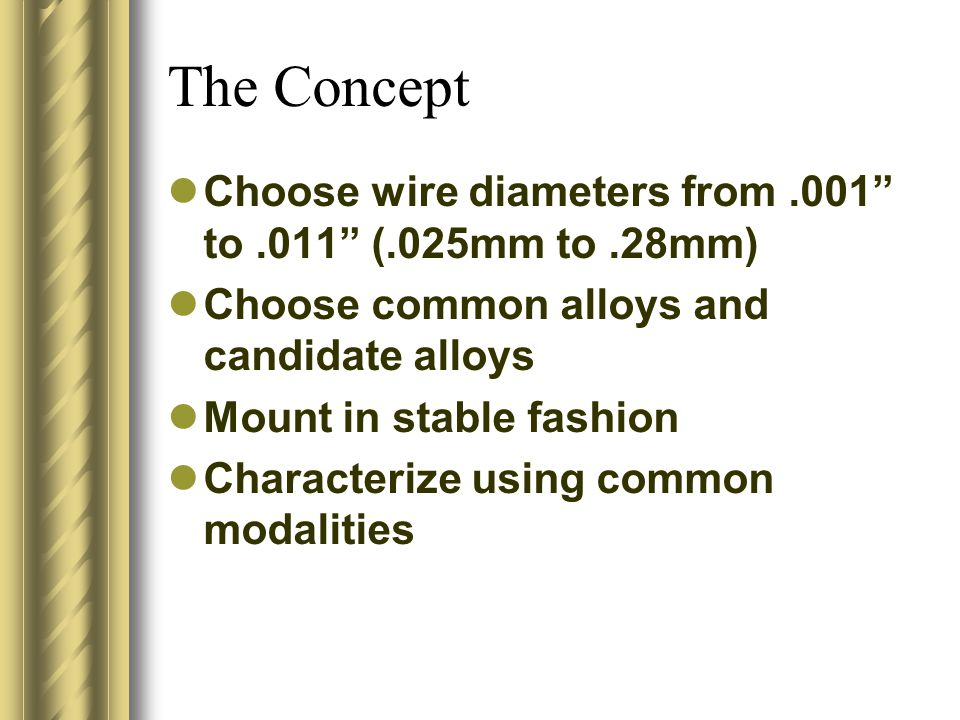 The Concept Choose wire diameters from.001 to.011 (.025mm to.28mm) Choose common alloys and candidate alloys Mount in stable fashion Characterize using common modalities