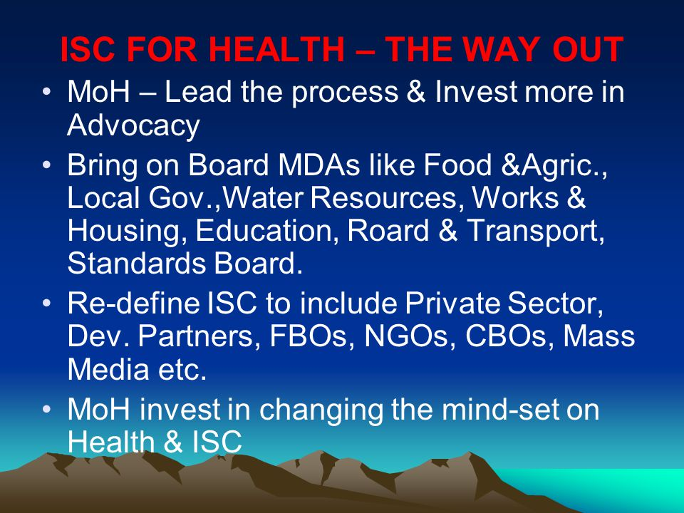 ISC FOR HEALTH – THE WAY OUT MoH – Lead the process & Invest more in Advocacy Bring on Board MDAs like Food &Agric., Local Gov.,Water Resources, Works & Housing, Education, Roard & Transport, Standards Board.