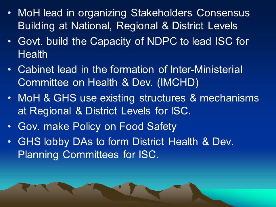 MoH lead in organizing Stakeholders Consensus Building at National, Regional & District Levels Govt. build the Capacity of NDPC to lead ISC for Health