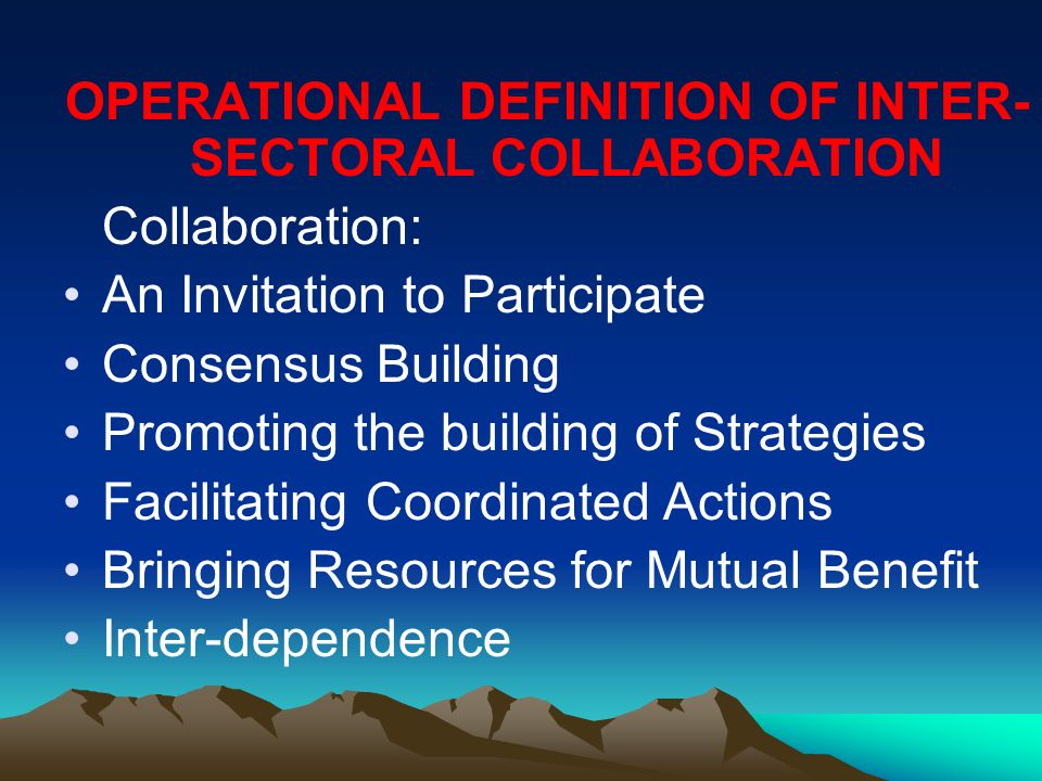 OPERATIONAL DEFINITION OF INTER- SECTORAL COLLABORATION Collaboration: An Invitation to Participate Consensus Building Promoting the building of Strategies Facilitating Coordinated Actions Bringing Resources for Mutual Benefit Inter-dependence