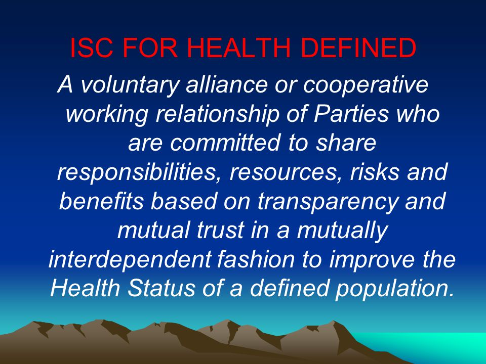 ISC FOR HEALTH DEFINED A voluntary alliance or cooperative working relationship of Parties who are committed to share responsibilities, resources, ris