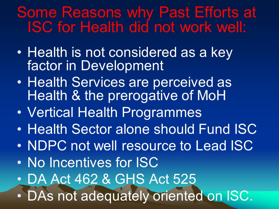 Some Reasons why Past Efforts at ISC for Health did not work well: Health is not considered as a key factor in Development Health Services are perceived as Health & the prerogative of MoH Vertical Health Programmes Health Sector alone should Fund ISC NDPC not well resource to Lead ISC No Incentives for ISC DA Act 462 & GHS Act 525 DAs not adequately oriented on ISC.