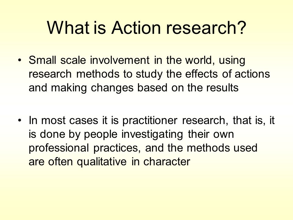 Small scale involvement in the world, using research methods to study the effects of actions and making changes based on the results In most cases it is practitioner research, that is, it is done by people investigating their own professional practices, and the methods used are often qualitative in character What is Action research?