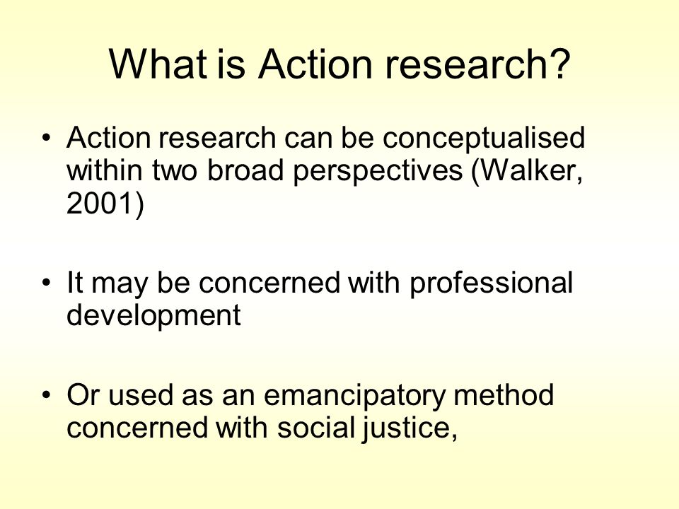 Small scale involvement in the world, using research methods to study the effects of actions and making changes based on the results In most cases it is practitioner research, that is, it is done by people investigating their own professional practices, and the methods used are often qualitative in character What is Action research
