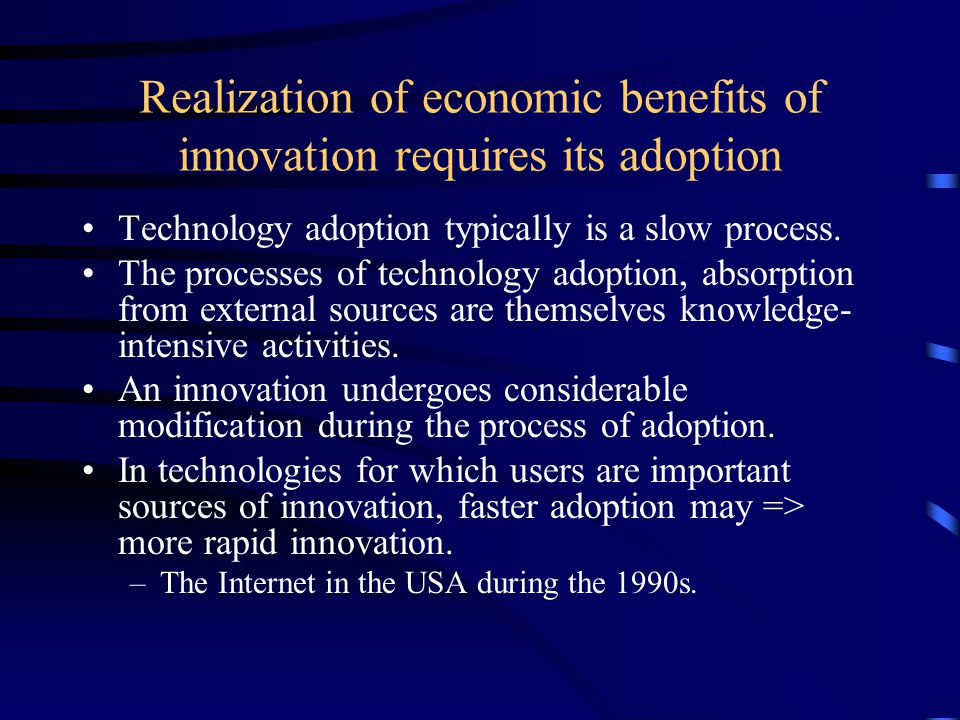 Realization of economic benefits of innovation requires its adoption Technology adoption typically is a slow process.