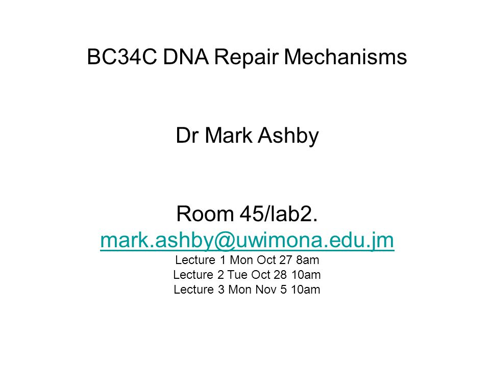BC34C DNA Repair Mechanisms Dr Mark Ashby Room 45/lab2. mark.ashby@uwimona.edu.jm mark.ashby@uwimona.edu.jm Lecture 1 Mon Oct 27 8am Lecture 2 Tue Oct