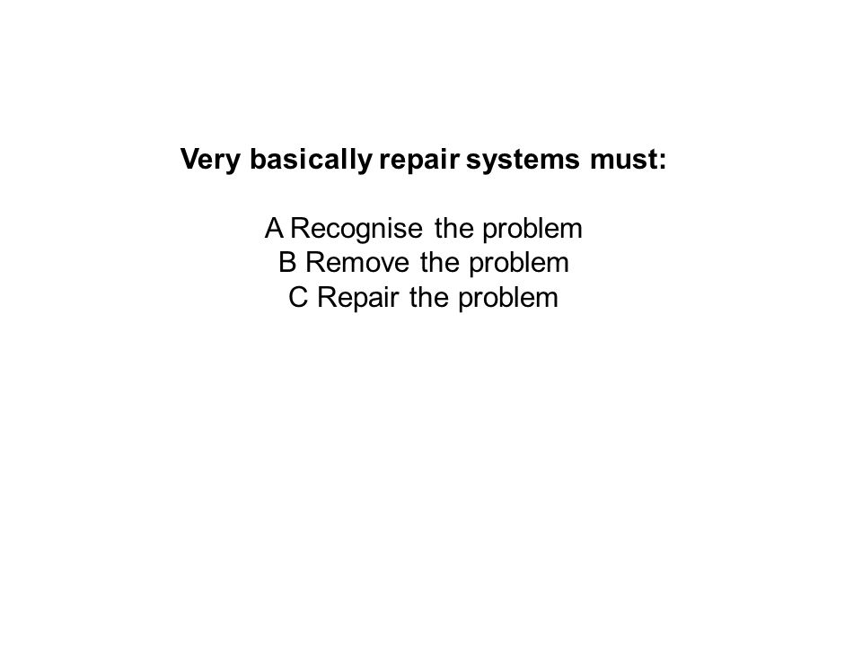 Very basically repair systems must: A Recognise the problem B Remove the problem C Repair the problem