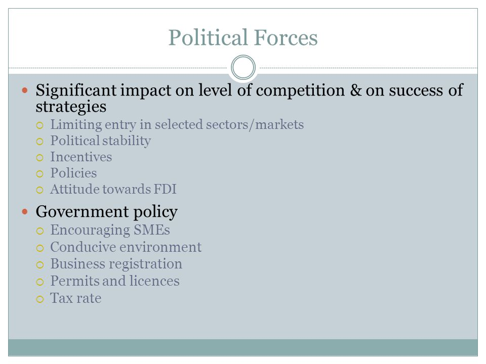 Political Forces Significant impact on level of competition & on success of strategies Limiting entry in selected sectors/markets Political stability