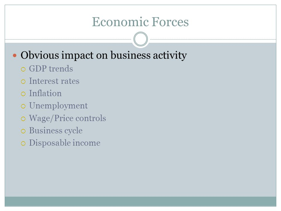 Economic Forces Obvious impact on business activity GDP trends Interest rates Inflation Unemployment Wage/Price controls Business cycle Disposable inc