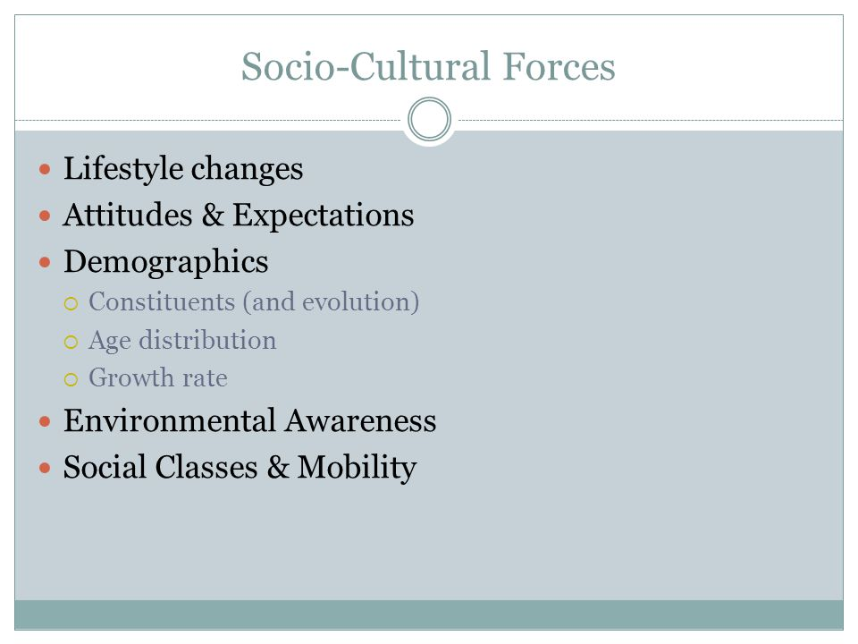 Socio-Cultural Forces Lifestyle changes Attitudes & Expectations Demographics Constituents (and evolution) Age distribution Growth rate Environmental