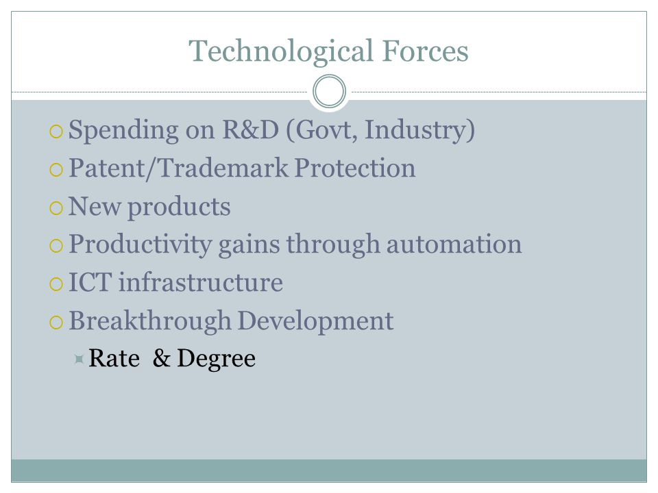 Technological Forces Spending on R&D (Govt, Industry) Patent/Trademark Protection New products Productivity gains through automation ICT infrastructur
