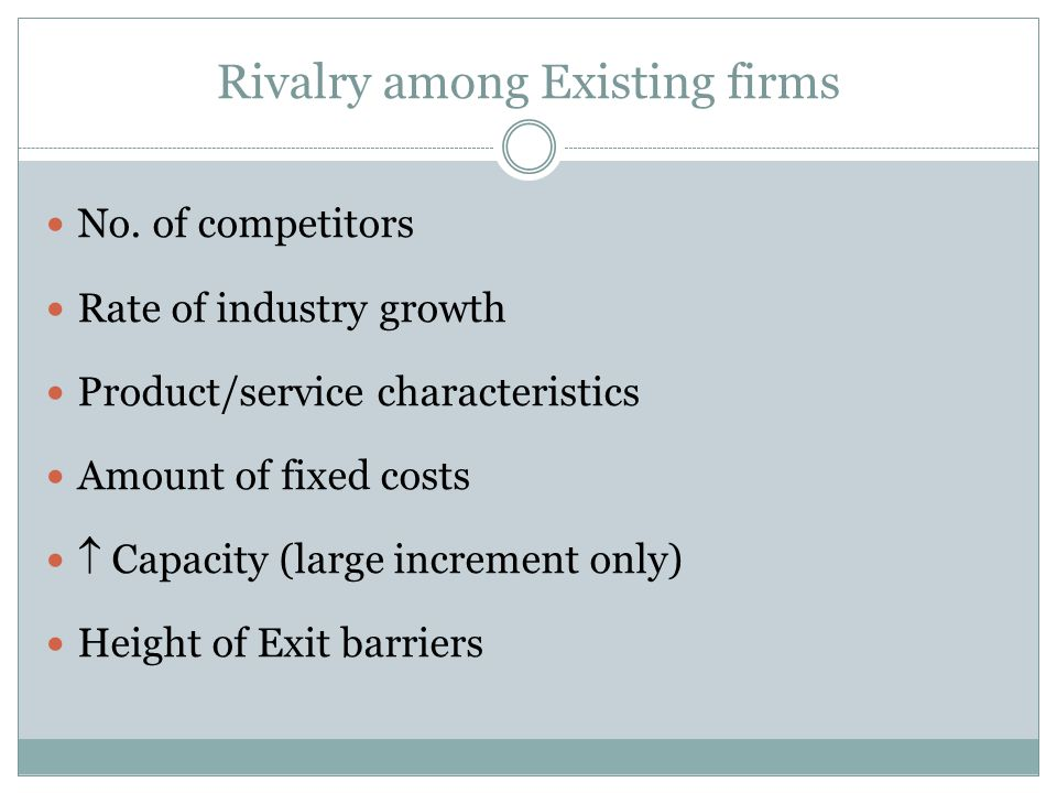Rivalry among Existing firms No. of competitors Rate of industry growth Product/service characteristics Amount of fixed costs Capacity (large incremen