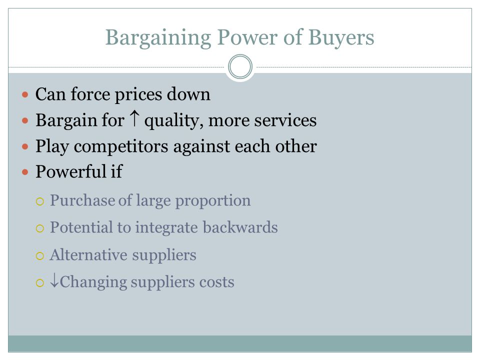 Bargaining Power of Buyers Can force prices down Bargain for quality, more services Play competitors against each other Powerful if Purchase of large