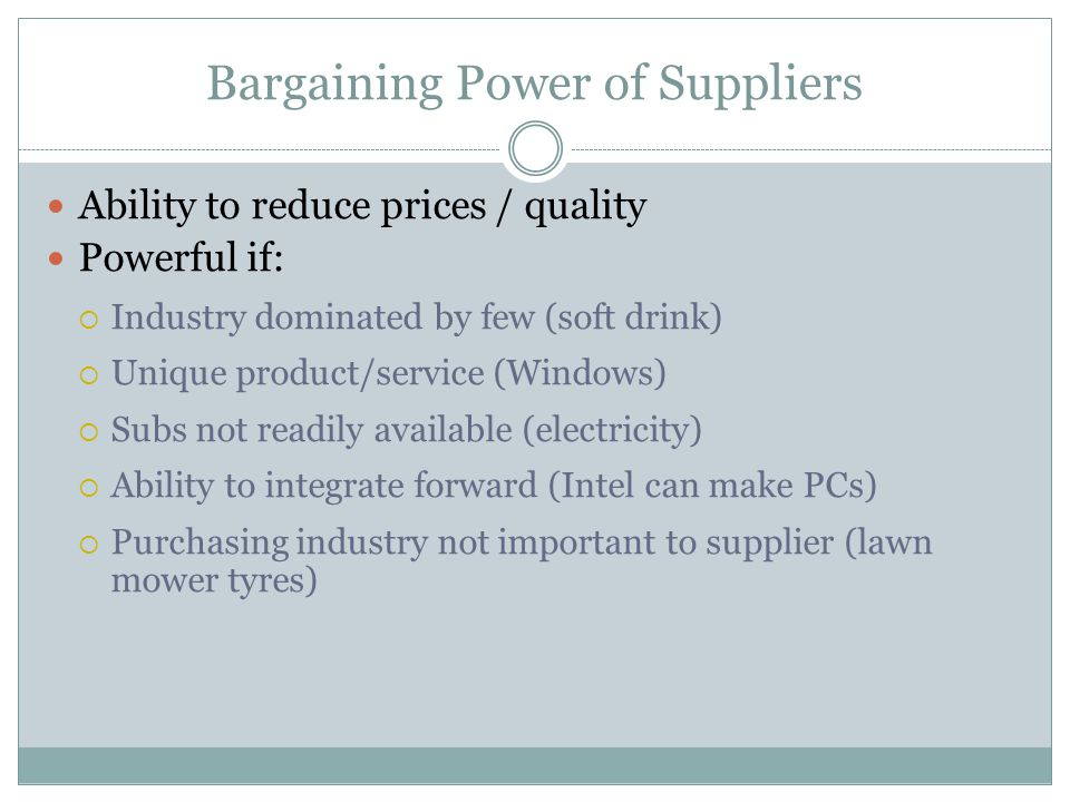 Bargaining Power of Suppliers Ability to reduce prices / quality Powerful if: Industry dominated by few (soft drink) Unique product/service (Windows)