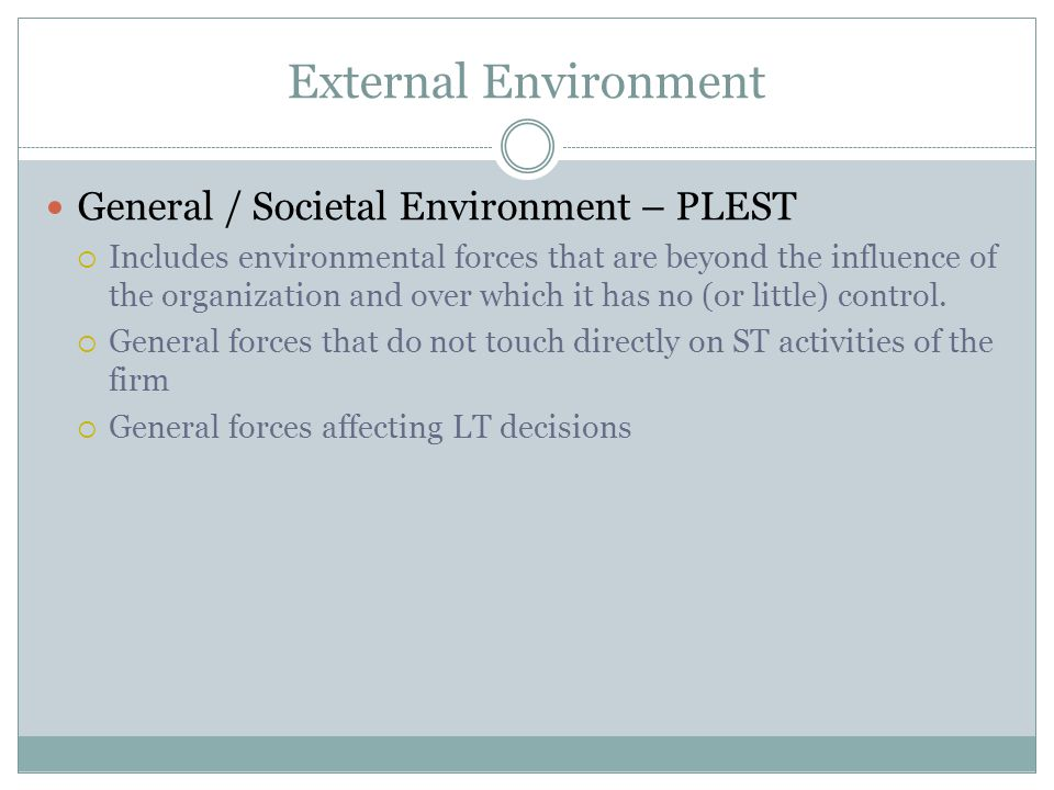 External Environment General / Societal Environment – PLEST Includes environmental forces that are beyond the influence of the organization and over w