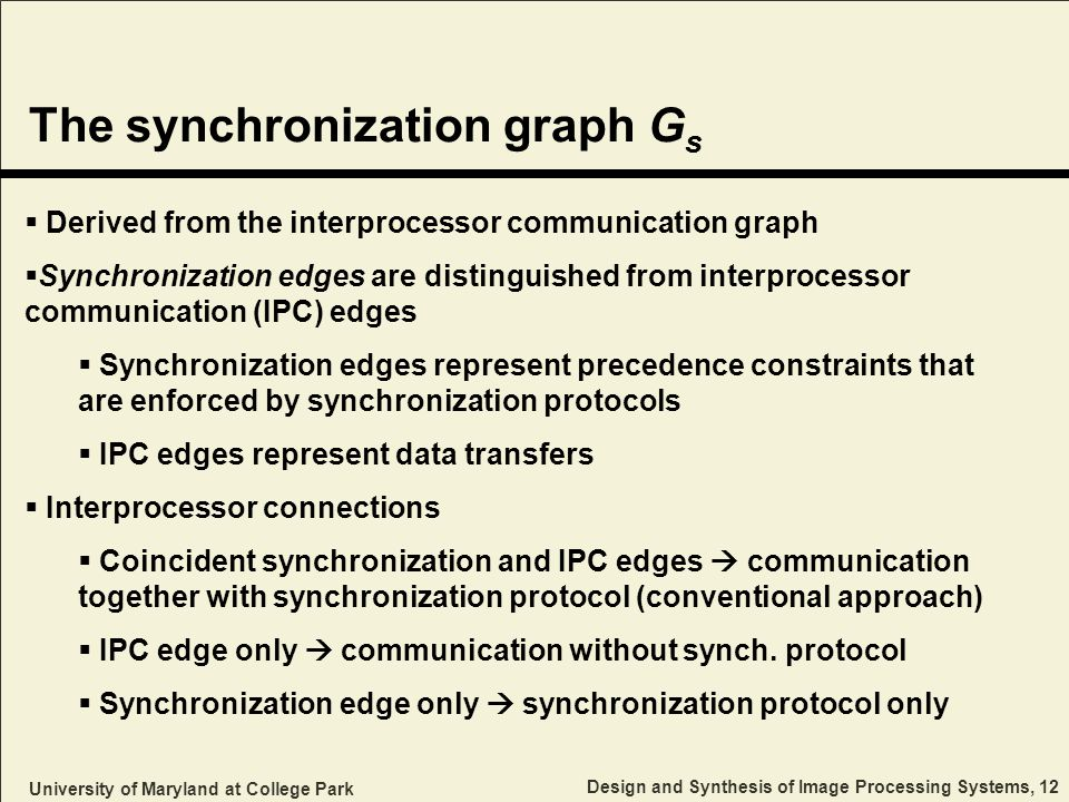 University of Maryland at College Park Design and Synthesis of Image Processing Systems, 12 The synchronization graph G s Derived from the interprocessor communication graph Synchronization edges are distinguished from interprocessor communication (IPC) edges Synchronization edges represent precedence constraints that are enforced by synchronization protocols IPC edges represent data transfers Interprocessor connections Coincident synchronization and IPC edges communication together with synchronization protocol (conventional approach) IPC edge only communication without synch.