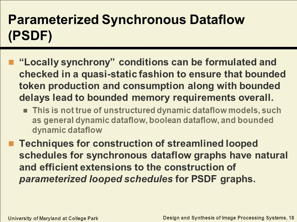 University of Maryland at College Park Design and Synthesis of Image Processing Systems, 18 Parameterized Synchronous Dataflow (PSDF) Locally synchrony conditions can be formulated and checked in a quasi-static fashion to ensure that bounded token production and consumption along with bounded delays lead to bounded memory requirements overall.
