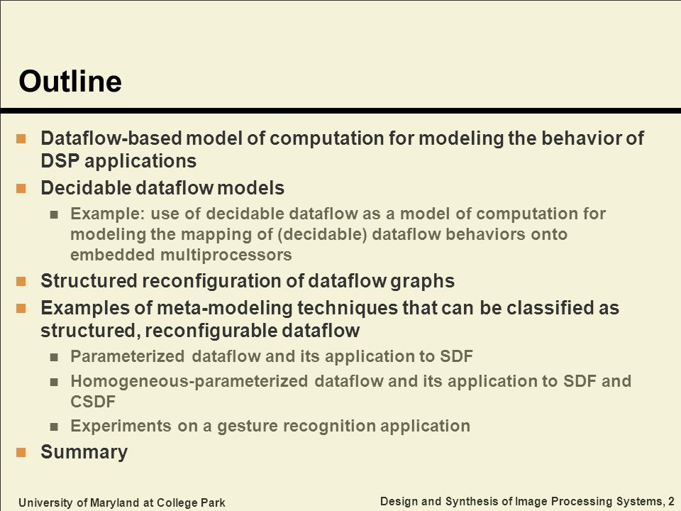 University of Maryland at College Park Design and Synthesis of Image Processing Systems, 2 Outline Dataflow-based model of computation for modeling the behavior of DSP applications Decidable dataflow models Example: use of decidable dataflow as a model of computation for modeling the mapping of (decidable) dataflow behaviors onto embedded multiprocessors Structured reconfiguration of dataflow graphs Examples of meta-modeling techniques that can be classified as structured, reconfigurable dataflow Parameterized dataflow and its application to SDF Homogeneous-parameterized dataflow and its application to SDF and CSDF Experiments on a gesture recognition application Summary